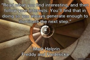 """Read what you find interesting, and then follow your interests. You'll find that in doing so you always generate enough to illuminate the next step."" - Mark Helprin"