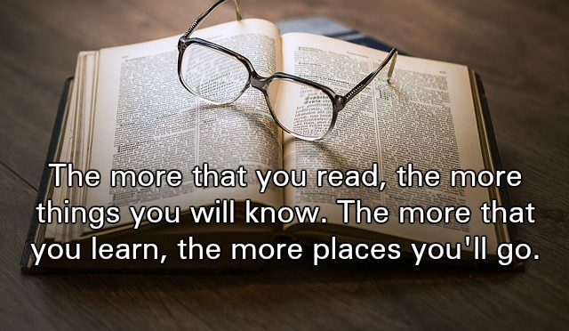 The more that you read, the more things you will know. The more that you learn, the more places you'll go. - Dr Seuss